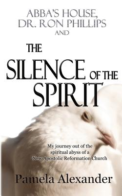 Abba's House, Dr. Ron Phillips, and the Silence of the Spirit - Alexander, Pamela