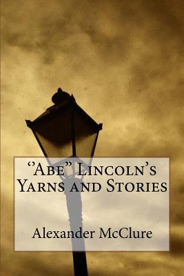 ''Abe'' Lincoln's Yarns and Stories - McClure, Alexander