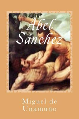 Abel Sánchez - De Unamuno, Miguel, and Sanchez, Gustavo J (Editor)