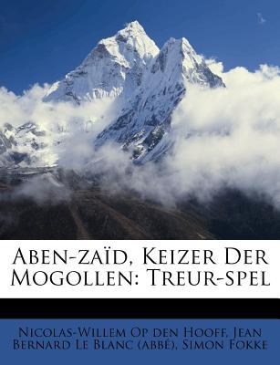 Aben-Zaid, Keizer Der Mogollen: Treur-Spel - Fokke, Simon, and Nicolas-Willem Op Den Hooff (Creator), and Jean Bernard Le Blanc (Abb ) (Creator)