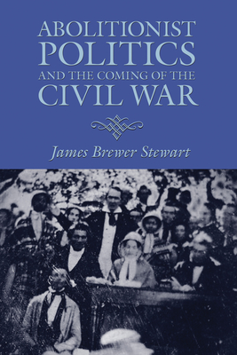 Abolitionist Politics and the Coming of the Civil War - Stewart, James Brewer, Professor