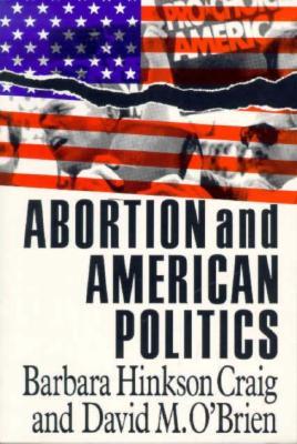 Abortion and American Politics - Craig, Barbara H, and O'Brien, David M, Professor, and Hinkson Craig, Barbara