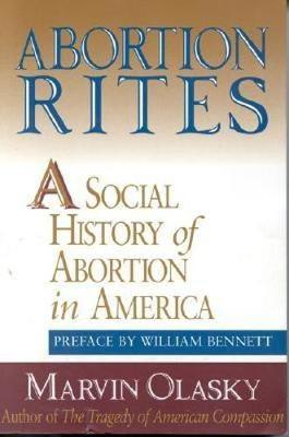Abortion Rites: A Social History of Abortion in America - Olasky, Marvin, and Bennett, William J, Dr. (Photographer)