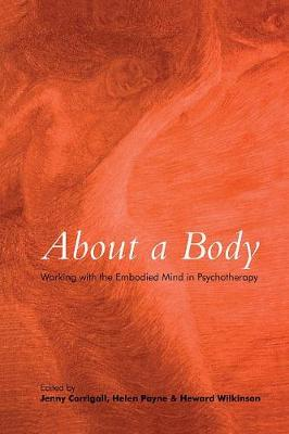 About a Body: Working with the Embodied Mind in Psychotherapy - Corrigall, Jenny (Editor), and Payne, Helen (Editor), and Wilkinson, Heward (Editor)