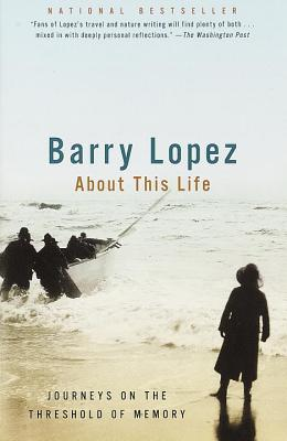 About This Life: Journeys on the Threshold of Memory - Lopez, Barry Holstun
