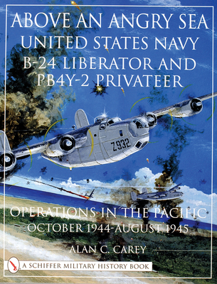 Above an Angry Sea: United States Navy B-24 Liberator and PB4Y-2 Privateet Operations in the Pacific, October 1944-August 1945 - Carey, Alan C