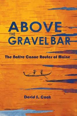 Above the Gravel Bar: The Native Canoe Routes of Maine - Cook, David S, and Francis, James Eric (Foreword by), and Sanger, David (Introduction by)