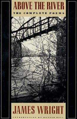 Above the River: The Complete Poems - Wright, James, Professor