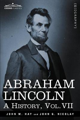 Abraham Lincoln: A History, Vol.VII (in 10 Volumes) - Hay, John M, and Nicolay, John George