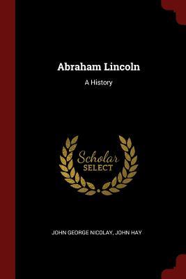 Abraham Lincoln: A History - Nicolay, John George, and Hay, John, Dr.