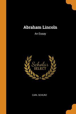 Abraham Lincoln: An Essay - Schurz, Carl