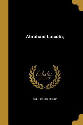 Abraham Lincoln; - Schurz, Carl 1829-1906