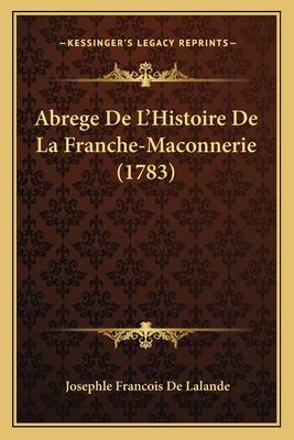 Abrege de L'Histoire de La Franche-Maconnerie (1783) - Lalande, Josephle Francois De