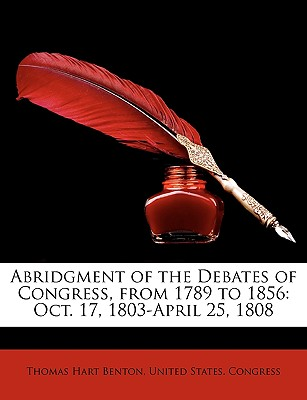 Abridgment of the Debates of Congress, from 1789 to 1856: Oct. 17, 1803-April 25, 1808 - Benton, Thomas Hart, and United States Congress, States Congress (Creator)