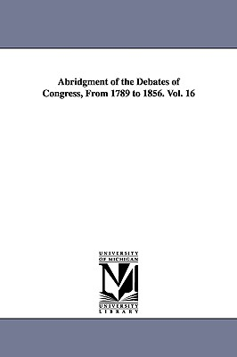 Abridgment of the Debates of Congress, from 1789 to 1856. Vol. 16 - United States Congress, States Congress
