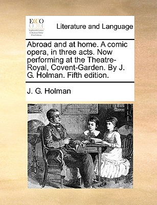 Abroad and at Home. a Comic Opera, in Three Acts. Now Performing at the Theatre-Royal, Covent-Garden. by J. G. Holman. Fifth Edition. - Holman, J G