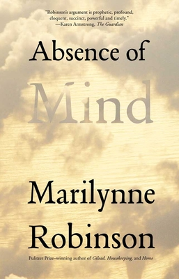 Absence of Mind: The Dispelling of Inwardness from the Modern Myth of the Self - Robinson, Marilynne