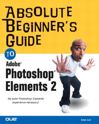 Absolute Beginner's Guide to Photoshop Elements 2 - Lee, Lisa