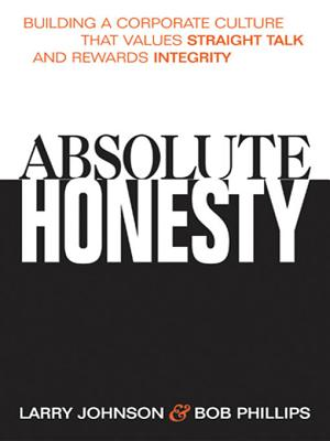 Absolute Honesty: Building a Corporate Culture That Values Straight Talk and Rewards Integrity - Johnson, Larry, and Phillips, Bob