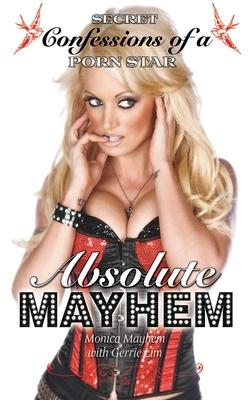 Absolute Mayhem: Secret Confessions of a Porn Star - Mayhem, Monica, and Lim, Gerrie