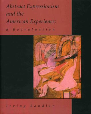Abstract Expressionism and the American Experience: A Reevaluation - Sandler, Irving, and Rubenstein, Raphael (Foreword by)