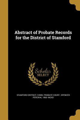 Abstract of Probate Records for the District of Stamford - Stamford District, Conn Probate Court (Creator), and Mead, Spencer Percival 1863-