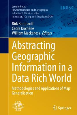 Abstracting Geographic Information in a Data Rich World: Methodologies and Applications of Map Generalisation - Burghardt, Dirk (Editor), and Duchene, Cecile (Editor), and Mackaness, William (Editor)