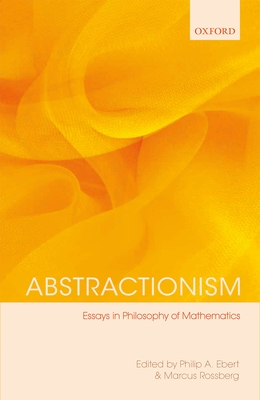 Abstractionism: Essays in Philosophy of Mathematics - Ebert, Philip A. (Editor), and Rossberg, Marcus (Editor)