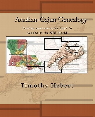 Acadian-Cajun Genealogy: Tracing Your Ancestry Back to Acadia & the Old World - Hebert, Timothy