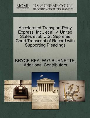Accelerated Transport-Pony Express, Inc., et al. V. United States et al. U.S. Supreme Court Transcript of Record with Supporting Pleadings - Rea, Bryce, and Burnette, W G, and Additional Contributors