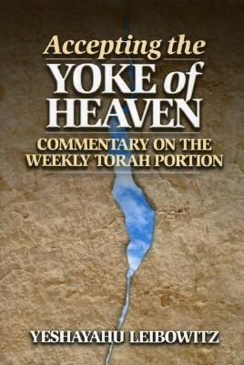 Accepting the Yoke of Heaven: Commentary on the Weekly Torah Portion - Leibowitz, Yeshayahu, and Himelstein, Shmuel (Translated by)