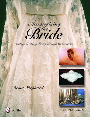 Accessorizing the Bride: Vintage Wedding Finery Through the Decades - Shephard, Norma