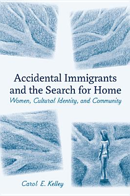 Accidental Immigrants and the Search for Home: Women, Cultural Identity, and Community - Kelley, Carol E