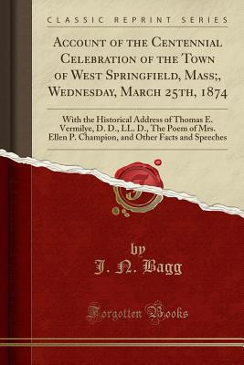 Account of the Centennial Celebration of the Town of West Springfield, Mass;, Wednesday, March 25th, 1874: With the Historical Address of Thomas E. Vermilye, D. D., LL. D., the Poem of Mrs. Ellen P. Champion, and Other Facts and Speeches - Bagg, J N