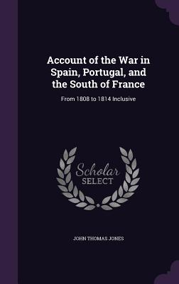 Account of the War in Spain, Portugal, and the South of France: From 1808 to 1814 Inclusive - Jones, John Thomas, Sir