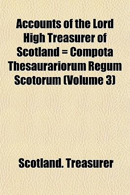 Accounts of the Lord High Treasurer of Scotland = Compota Thesaurariorum Regum Scotorum (Volume 3) - Treasurer, Scotland