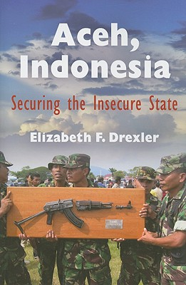 Aceh, Indonesia: Securing the Insecure State - Drexler, Elizabeth F