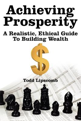 Achieving Prosperity: A Realistic, Ethical Guide to Building Wealth - Lipscomb, Todd