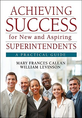 Achieving Success for New and Aspiring Superintendents: A Practical Guide - Callan, Mary Frances, and Levinson, William J