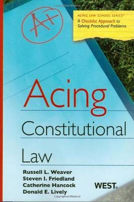 Acing Constitutional Law: A Checklist Approach to Constitutional Law - Weaver, Russell L, and Friedland, Steven, and Hancock, Catherine