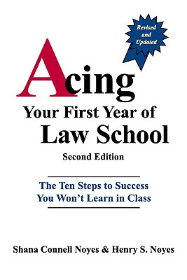 Acing Your First Year of Law School: The Ten Steps to Success You Won't Learn in Class - Noyes, Shana Connell, and Noyes, Henry S