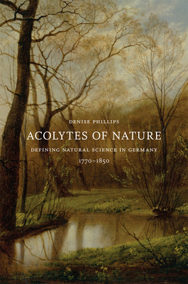 Acolytes of Nature: Defining Natural Science in Germany, 1770-1850 - Phillips, Denise