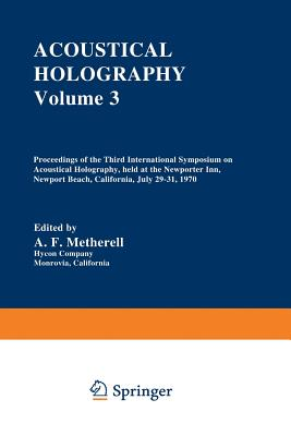 Acoustical Holography: Volume 3 Proceedings of the Third International Symposium on Acoustical Holography, Held at the Newporter Inn, Newport Beach, California, July 29-31, 1970 - Metherell, A (Editor)