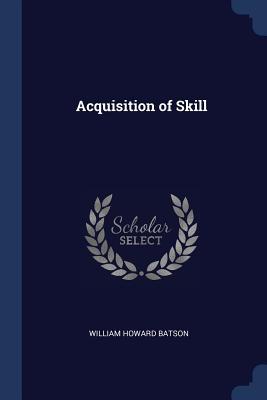Acquisition of Skill - Batson, William Howard