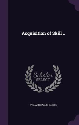 Acquisition of Skill .. - Batson, William Howard
