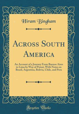Across South America: An Account of a Journey from Buenos Aires to Lima by Way of Potosí, with Notes on Brazil, Argentina, Bolivia, Chile, and Peru (Classic Reprint) - Bingham, Hiram