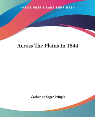 Across the Plains in 1844 - Pringle, Catherine Sager