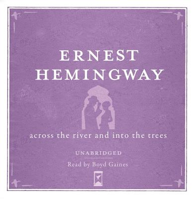 Across the River and into the Trees - Hemingway, Ernest, and Gaines, Boyd (Read by)