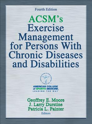 ACSM's Exercise Management for Persons with Chronic Diseases and Disabilities - American College of Sports Medicine, and Moore, Geoffrey, and Durstine, J Larry