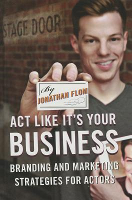 Act Like It's Your Business: Branding and Marketing Strategies for Actors - Flom, Jonathan